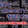 【2019年問題 対応済み】海外でAbemaTV(アベマティーヴィー)を見る方法